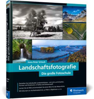 Landschaftsfotografie: Die große Fotoschule – Für Einsteiger und Fortgeschrittene – Technik, Licht und spektakuläre Motive von Hans-Peter Schaub